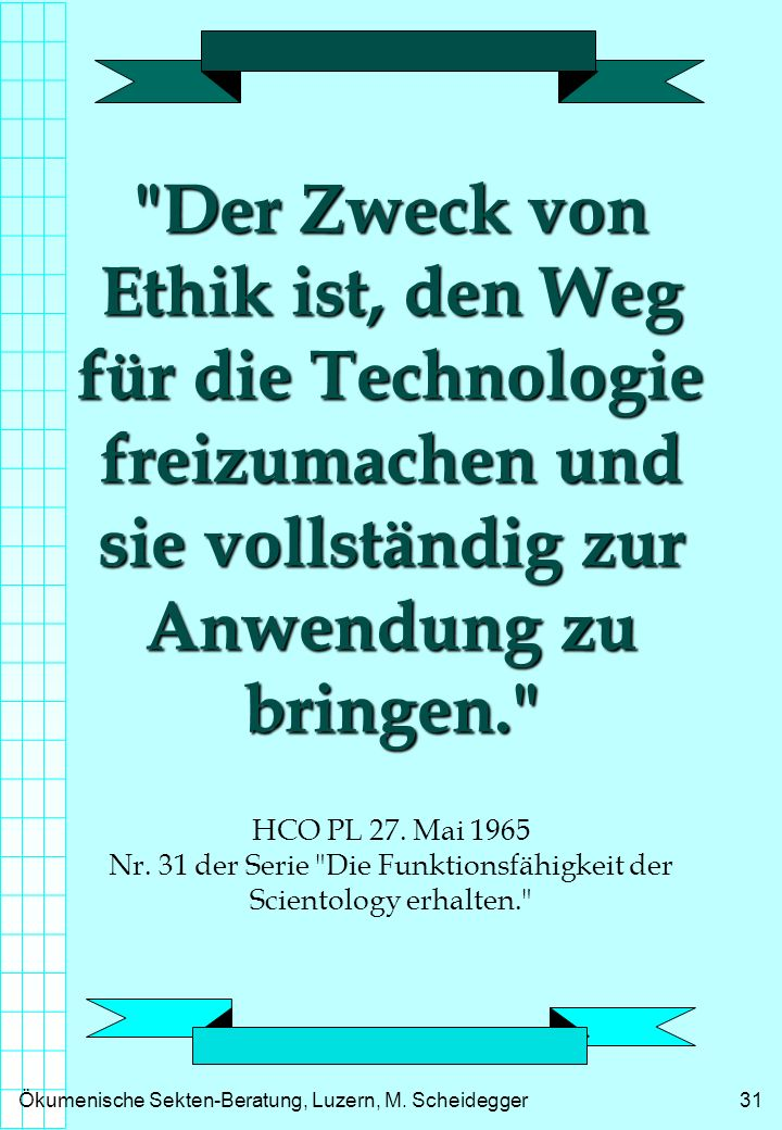 Der Zweck von Ethik ist, den Weg für die Technologie freizumachen und sie vollständig zur Anwendung zu bringen. HCO PL 27.