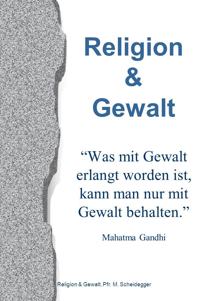 Religion & Gewalt Was mit Gewalt erlangt worden ist, kann man nur mit Gewalt behalten. Mahatma Gandhi.