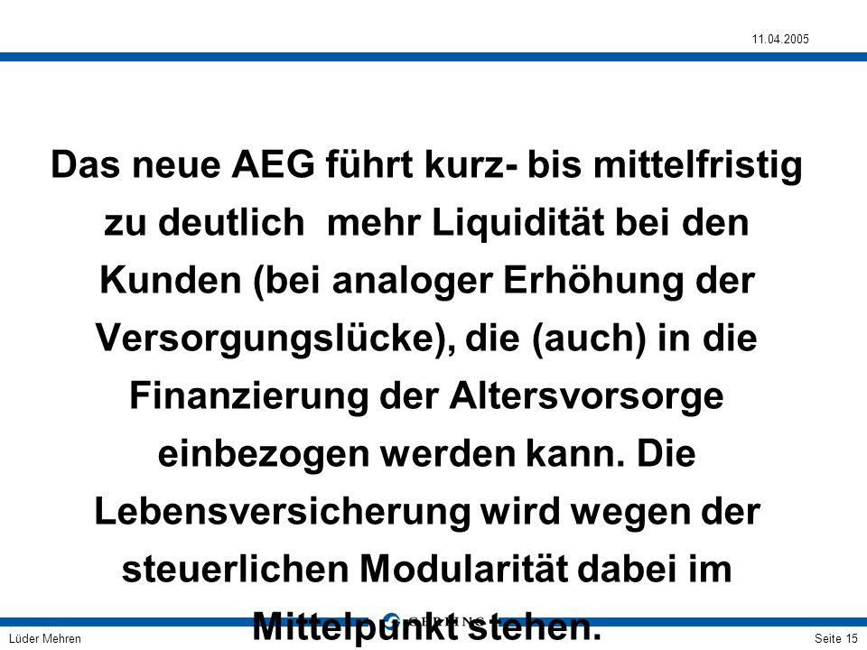 Das neue AEG führt kurz- bis mittelfristig zu deutlich mehr Liquidität bei den Kunden (bei analoger Erhöhung der Versorgungslücke), die (auch) in die Finanzierung der Altersvorsorge einbezogen werden kann.