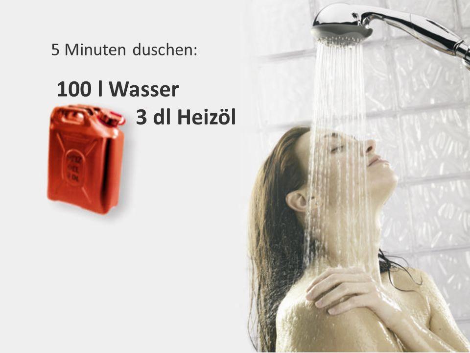 5 Minuten duschen: 100 l Wasser 3 dl Heizöl