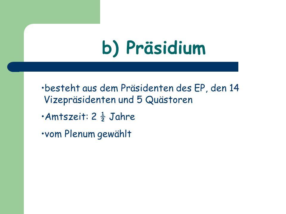 b) Präsidium besteht aus dem Präsidenten des EP, den 14 Vizepräsidenten und 5 Quästoren. Amtszeit: 2 ½ Jahre.