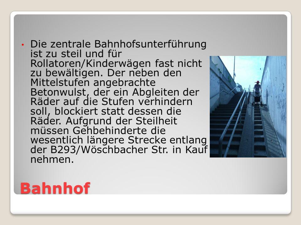 Die zentrale Bahnhofsunterführung ist zu steil und für Rollatoren/Kinderwägen fast nicht zu bewältigen. Der neben den Mittelstufen angebrachte Betonwulst, der ein Abgleiten der Räder auf die Stufen verhindern soll, blockiert statt dessen die Räder. Aufgrund der Steilheit müssen Gehbehinderte die wesentlich längere Strecke entlang der B293/Wöschbacher Str. in Kauf nehmen.