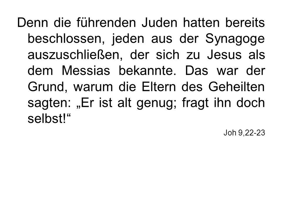 """Denn die führenden Juden hatten bereits beschlossen, jeden aus der Synagoge auszuschließen, der sich zu Jesus als dem Messias bekannte. Das war der Grund, warum die Eltern des Geheilten sagten: """"Er ist alt genug; fragt ihn doch selbst!"""