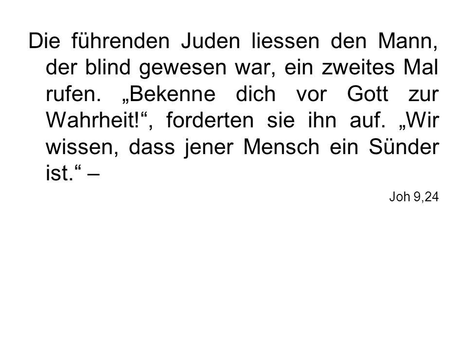 """Die führenden Juden liessen den Mann, der blind gewesen war, ein zweites Mal rufen. """"Bekenne dich vor Gott zur Wahrheit! , forderten sie ihn auf. """"Wir wissen, dass jener Mensch ein Sünder ist. –"""