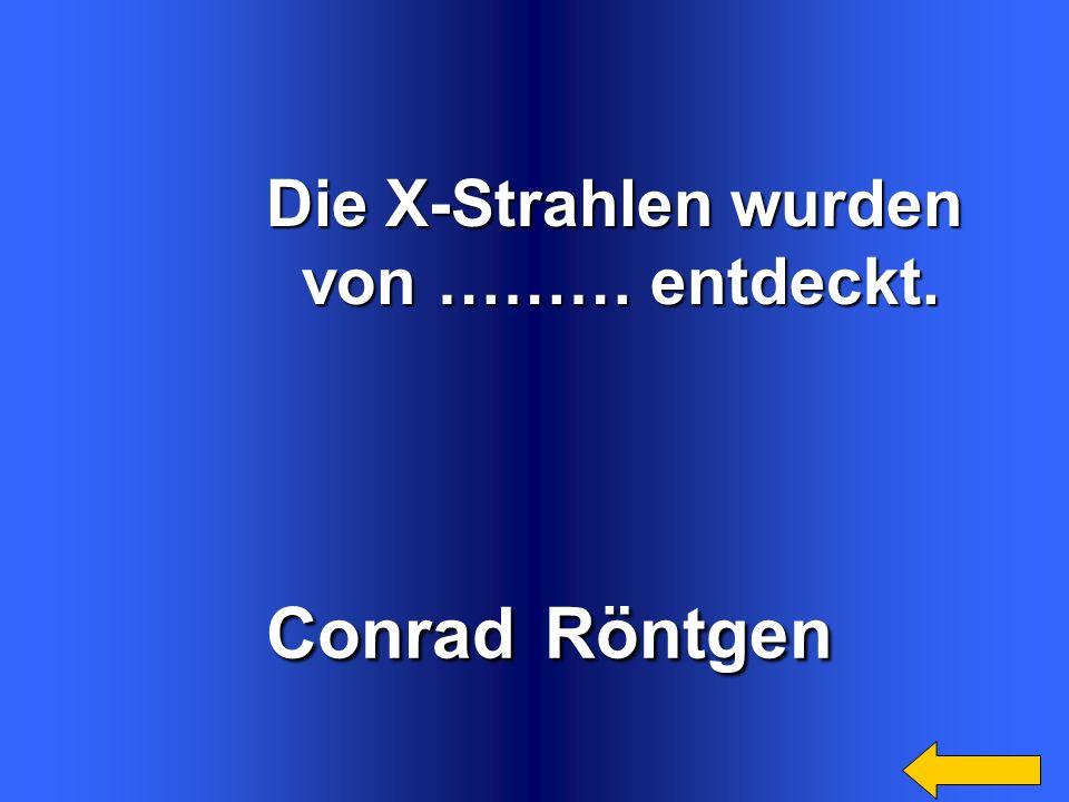 Conrad Röntgen Die X-Strahlen wurden von ……… entdeckt.