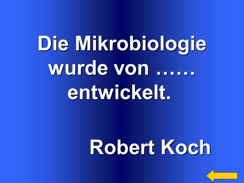 Die Mikrobiologie wurde von …… entwickelt. Robert Koch