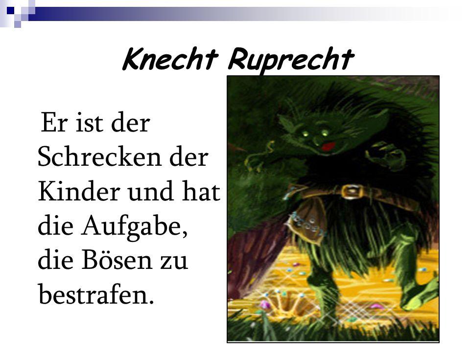 Knecht Ruprecht Er ist der Schrecken der Kinder und hat die Aufgabe, die Bösen zu bestrafen.