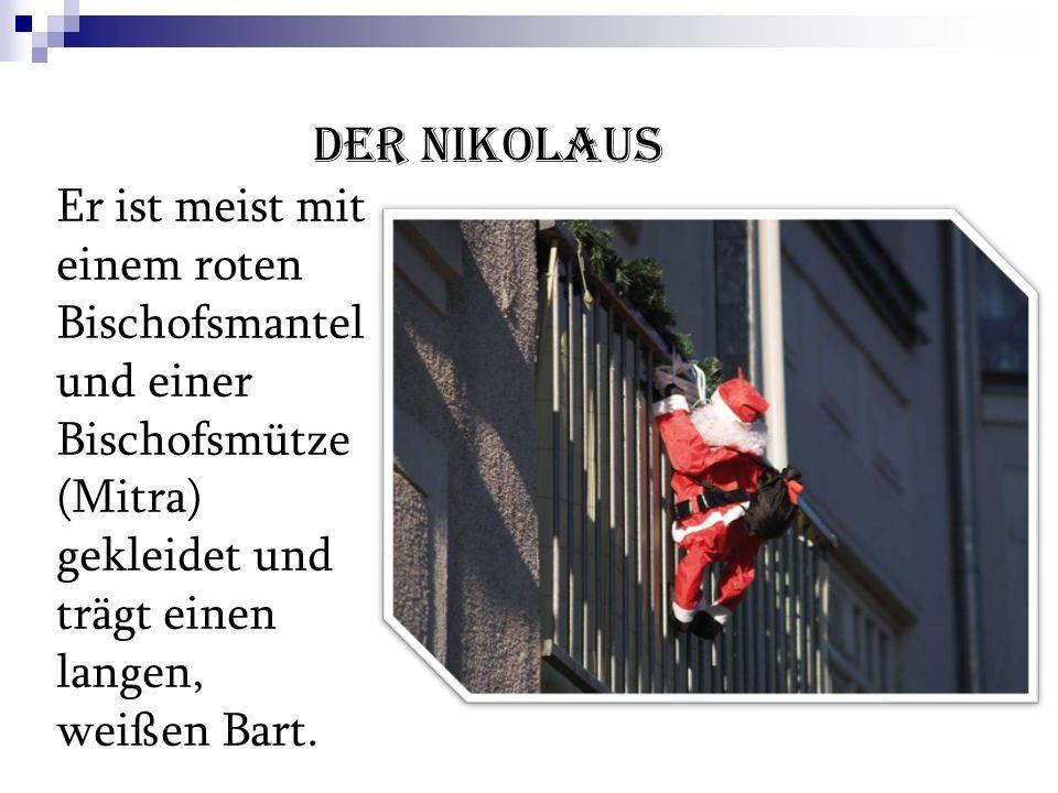Der Nikolaus Er ist meist mit einem roten Bischofsmantel und einer Bischofsmütze (Mitra) gekleidet und trägt einen langen, weißen Bart.