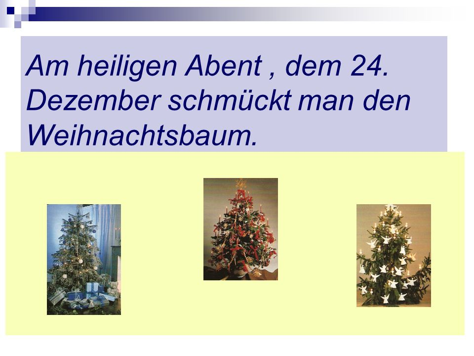 Am heiligen Abent , dem 24. Dezember schmückt man den Weihnachtsbaum.