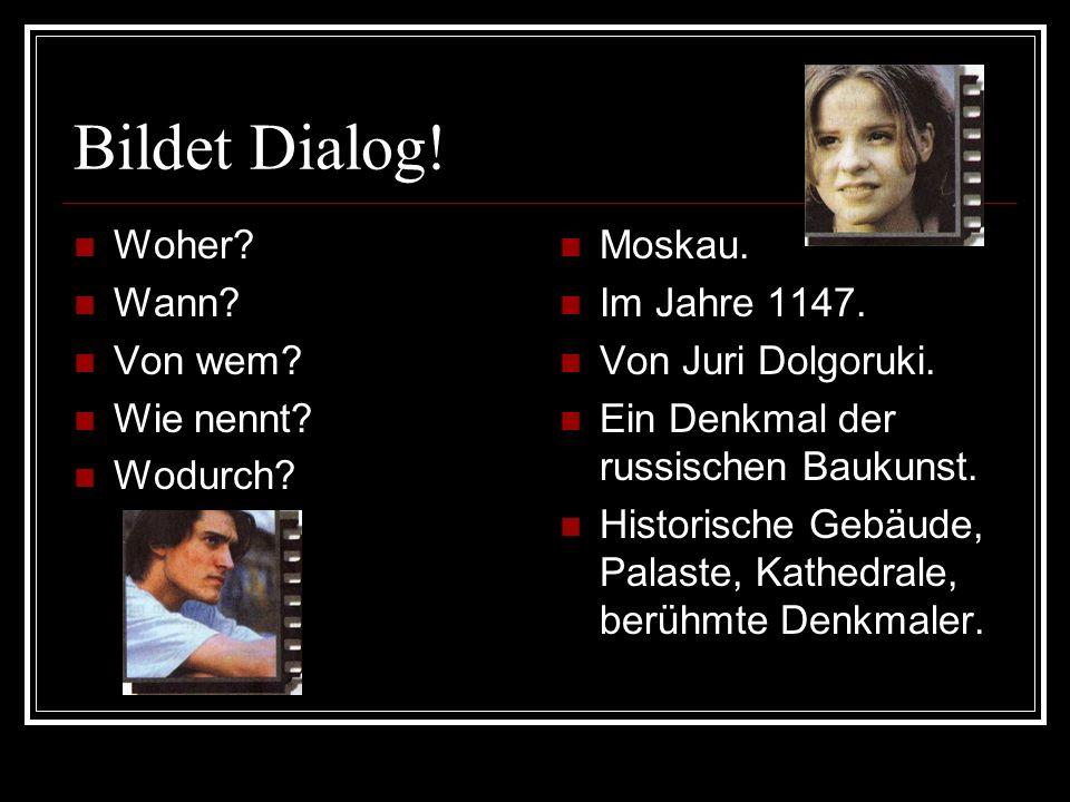 Bildet Dialog! Woher Wann Von wem Wie nennt Wodurch Moskau.