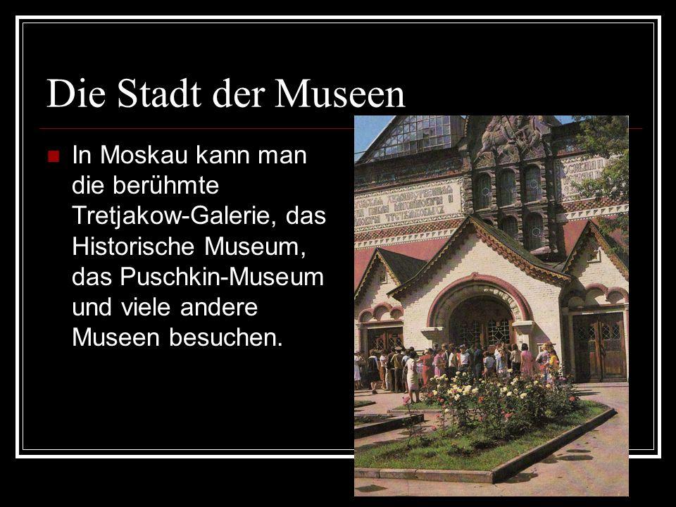 Die Stadt der Museen In Moskau kann man die berühmte Tretjakow-Galerie, das Historische Museum, das Puschkin-Museum und viele andere Museen besuchen.