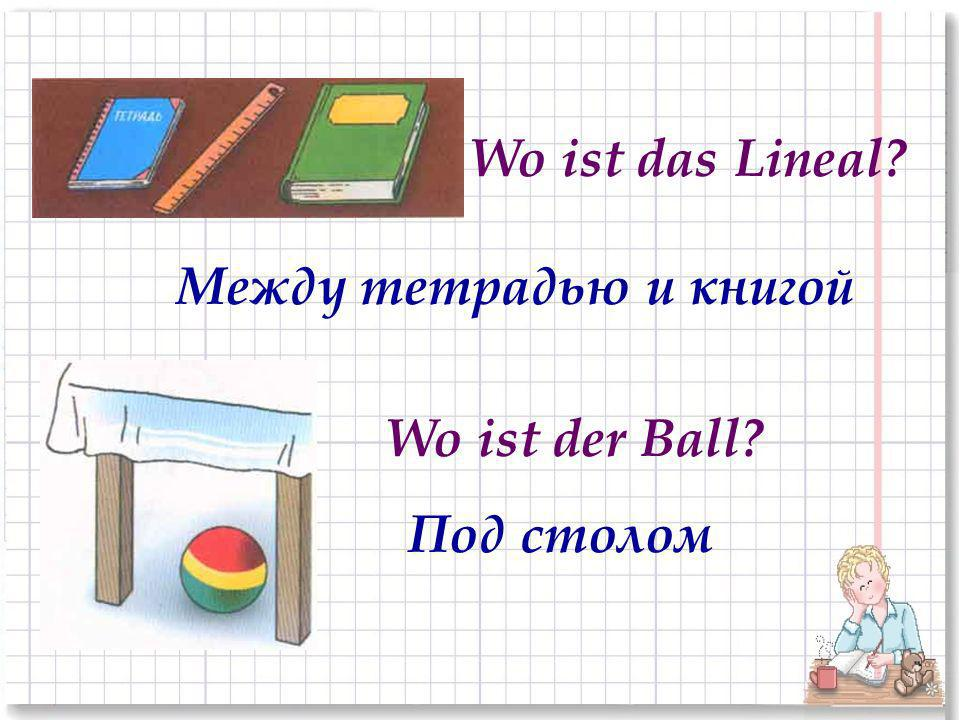 Wo ist das Lineal Между тетрадью и книгой Wo ist der Ball Под столом