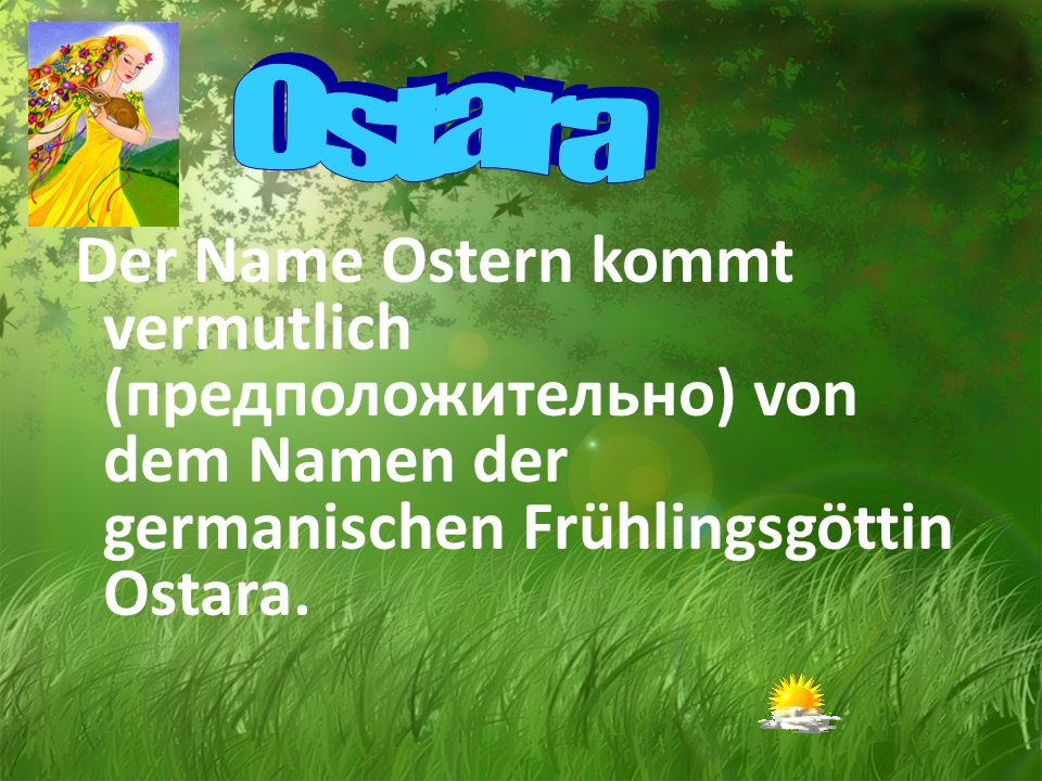 Ostara Der Name Ostern kommt vermutlich (предположительно) von dem Namen der germanischen Frühlingsgöttin Ostara.
