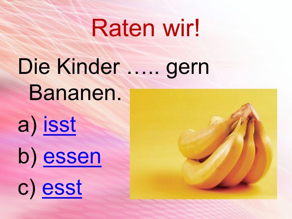 Raten wir! Die Kinder ….. gern Bananen. isst essen esst