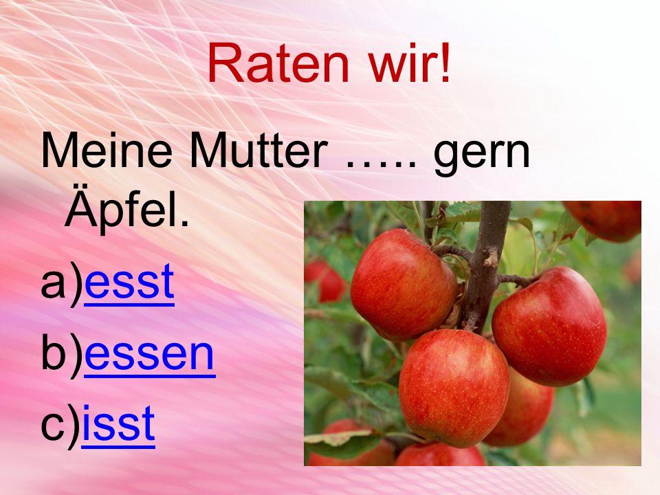 Raten wir! Meine Mutter ….. gern Äpfel. esst essen isst