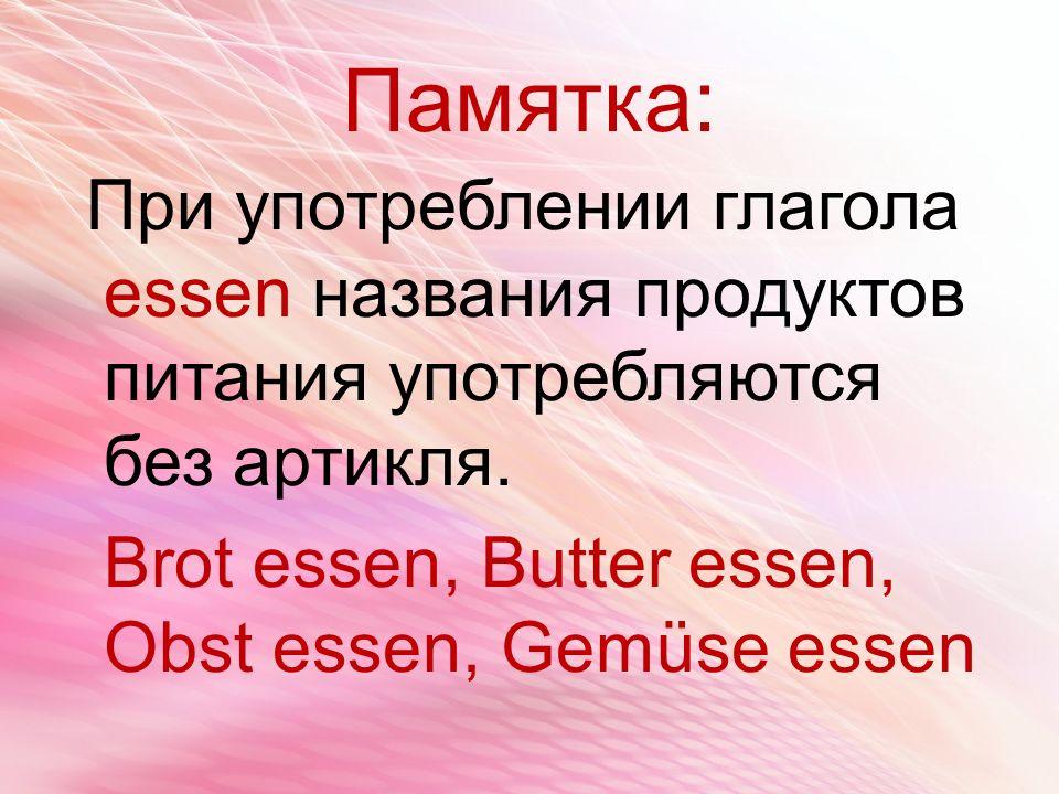 Памятка: При употреблении глагола essen названия продуктов питания употребляются без артикля.