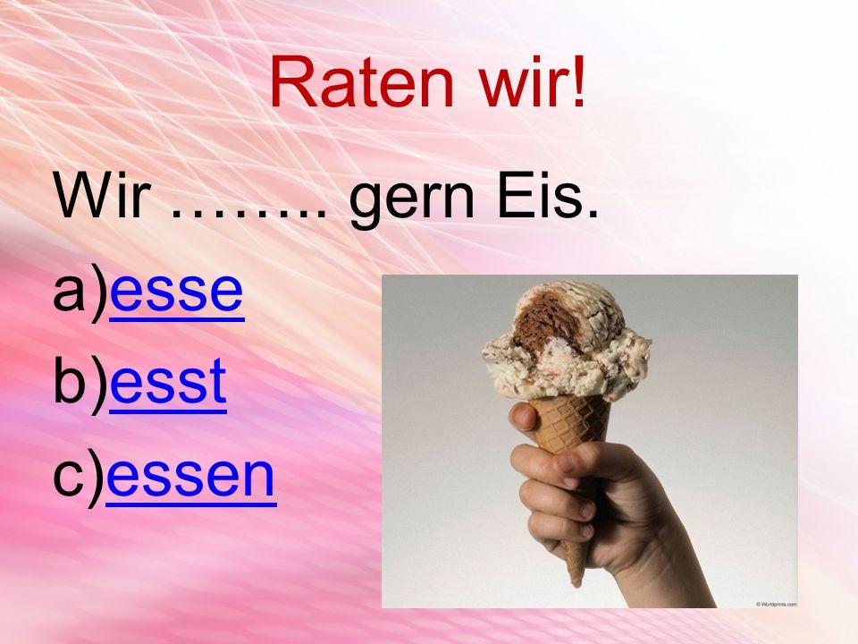 Raten wir! Wir …….. gern Eis. esse esst essen