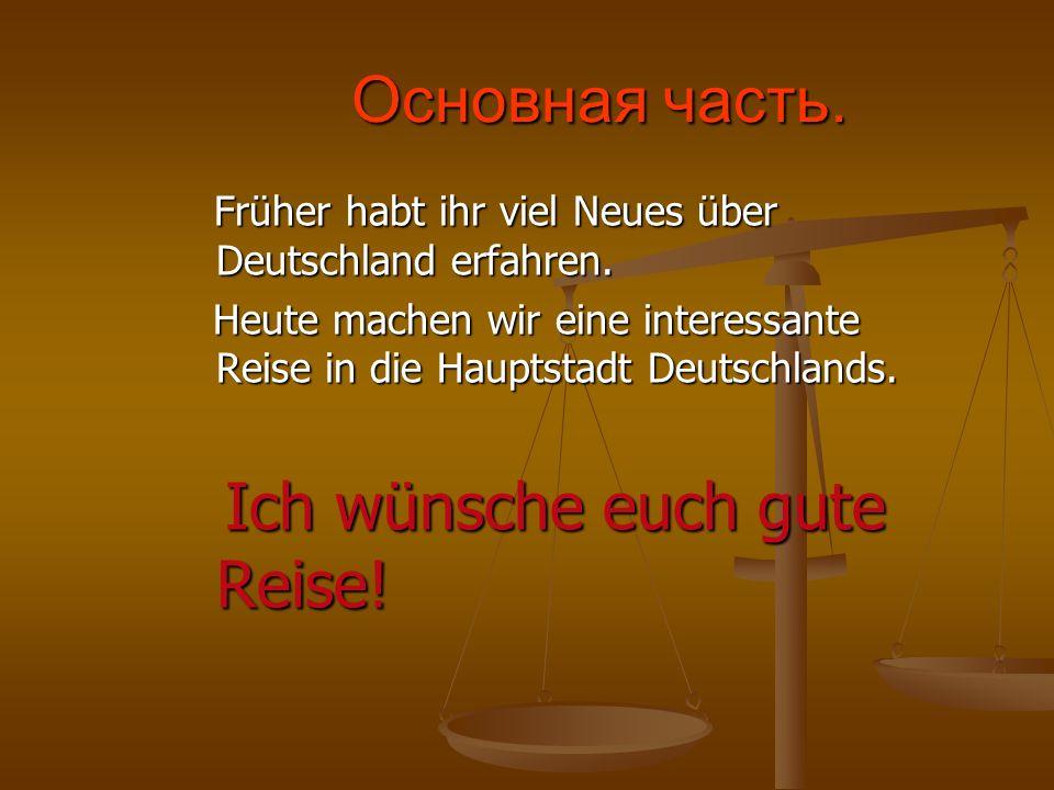 Основная часть.Früher habt ihr viel Neues über Deutschland erfahren. Heute machen wir eine interessante Reise in die Hauptstadt Deutschlands.