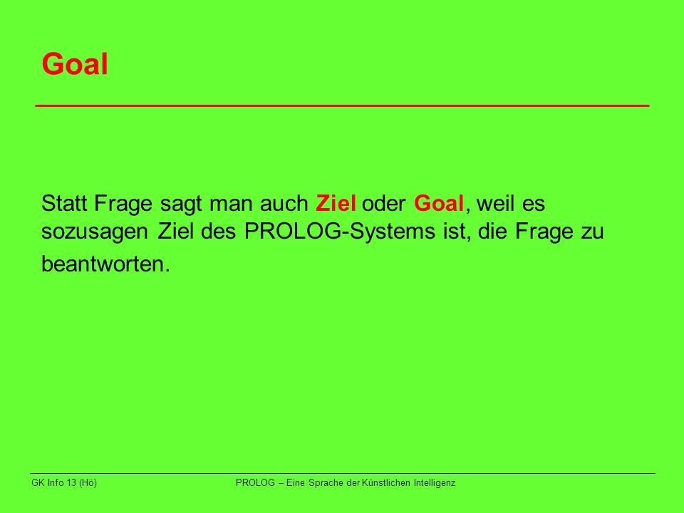 Goal Statt Frage sagt man auch Ziel oder Goal, weil es sozusagen Ziel des PROLOG-Systems ist, die Frage zu.
