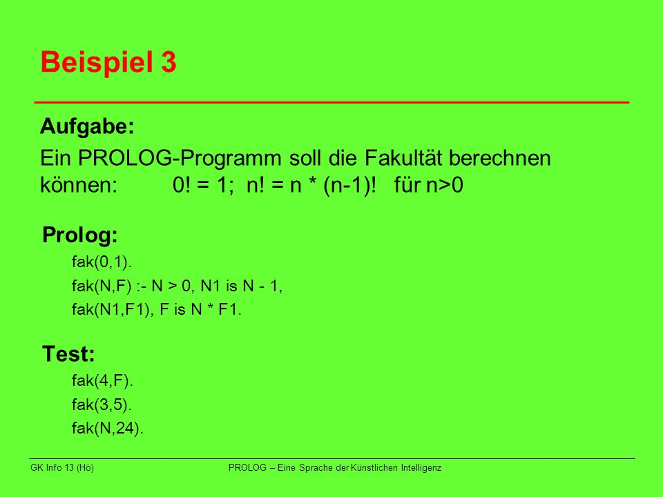 Beispiel 3 Aufgabe: Ein PROLOG-Programm soll die Fakultät berechnen können: 0! = 1; n! = n * (n-1)! für n>0.