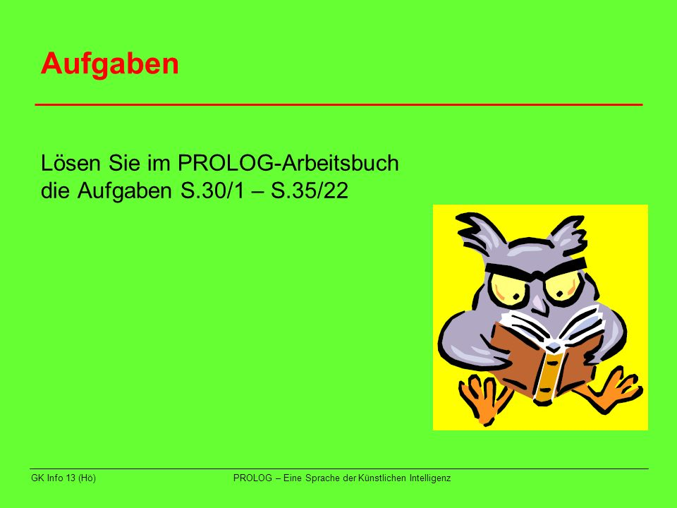 Aufgaben Lösen Sie im PROLOG-Arbeitsbuch die Aufgaben S.30/1 – S.35/22