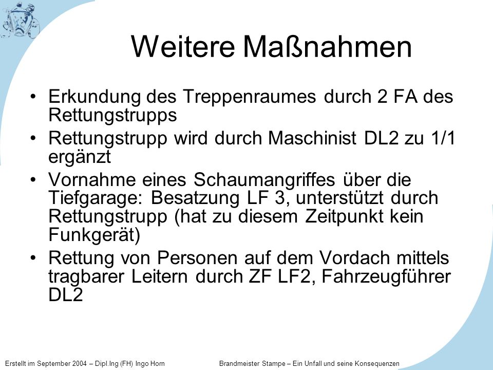 Weitere Maßnahmen Erkundung des Treppenraumes durch 2 FA des Rettungstrupps. Rettungstrupp wird durch Maschinist DL2 zu 1/1 ergänzt.