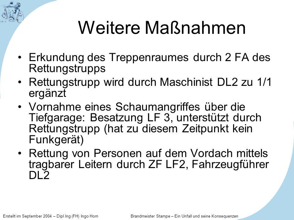 Weitere MaßnahmenErkundung des Treppenraumes durch 2 FA des Rettungstrupps. Rettungstrupp wird durch Maschinist DL2 zu 1/1 ergänzt.