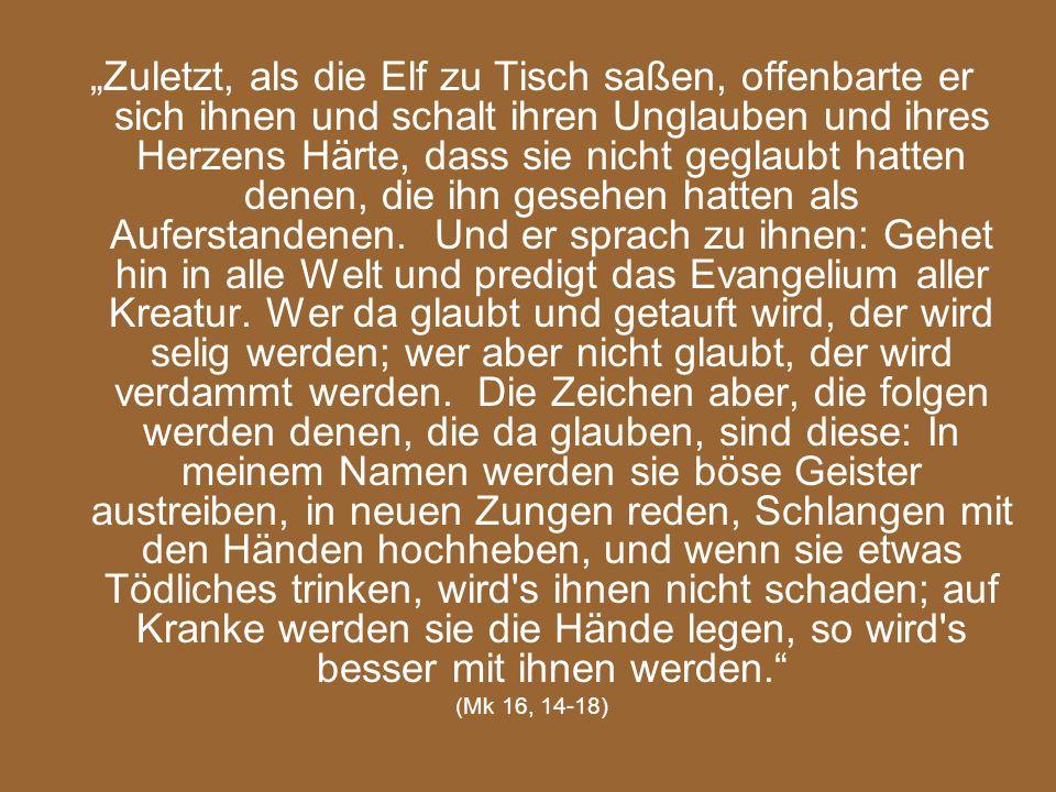 """""""Zuletzt, als die Elf zu Tisch saßen, offenbarte er sich ihnen und schalt ihren Unglauben und ihres Herzens Härte, dass sie nicht geglaubt hatten denen, die ihn gesehen hatten als Auferstandenen. Und er sprach zu ihnen: Gehet hin in alle Welt und predigt das Evangelium aller Kreatur. Wer da glaubt und getauft wird, der wird selig werden; wer aber nicht glaubt, der wird verdammt werden. Die Zeichen aber, die folgen werden denen, die da glauben, sind diese: In meinem Namen werden sie böse Geister austreiben, in neuen Zungen reden, Schlangen mit den Händen hochheben, und wenn sie etwas Tödliches trinken, wird s ihnen nicht schaden; auf Kranke werden sie die Hände legen, so wird s besser mit ihnen werden."""