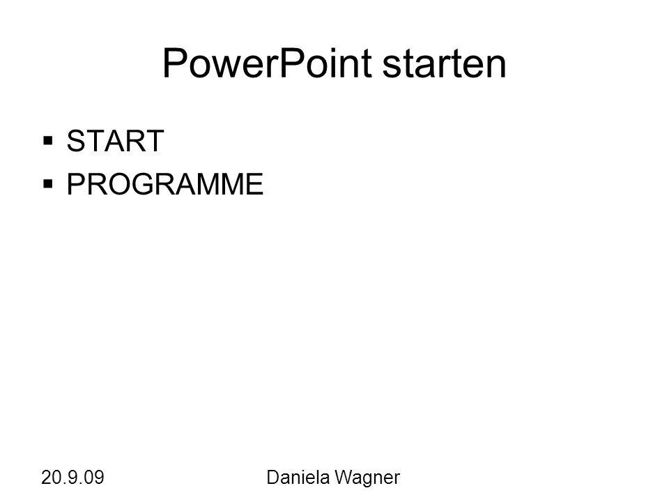 PowerPoint starten START PROGRAMME 20.9.09 Daniela Wagner