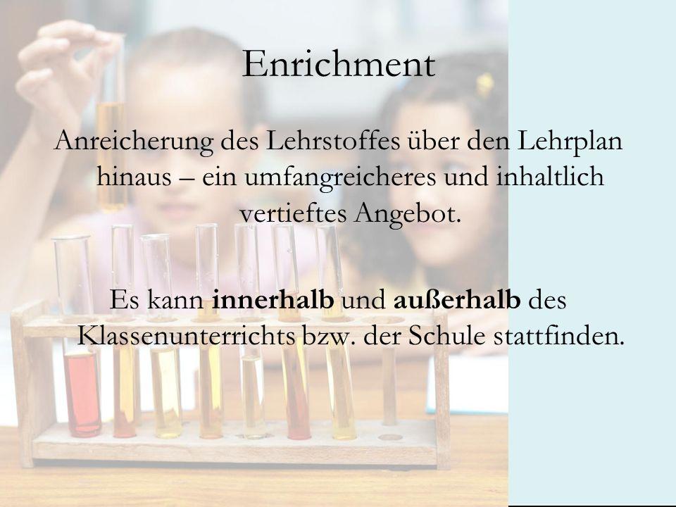 Enrichment Anreicherung des Lehrstoffes über den Lehrplan hinaus – ein umfangreicheres und inhaltlich vertieftes Angebot.