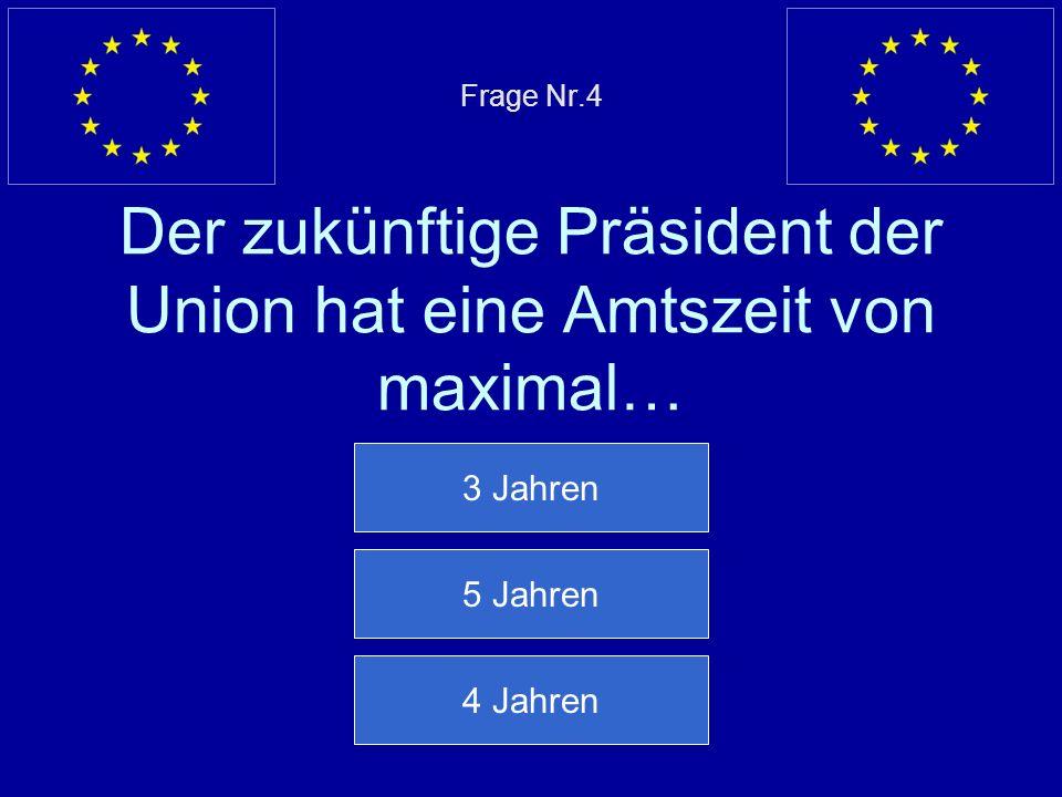 Frage Nr.4 Der zukünftige Präsident der Union hat eine Amtszeit von maximal…