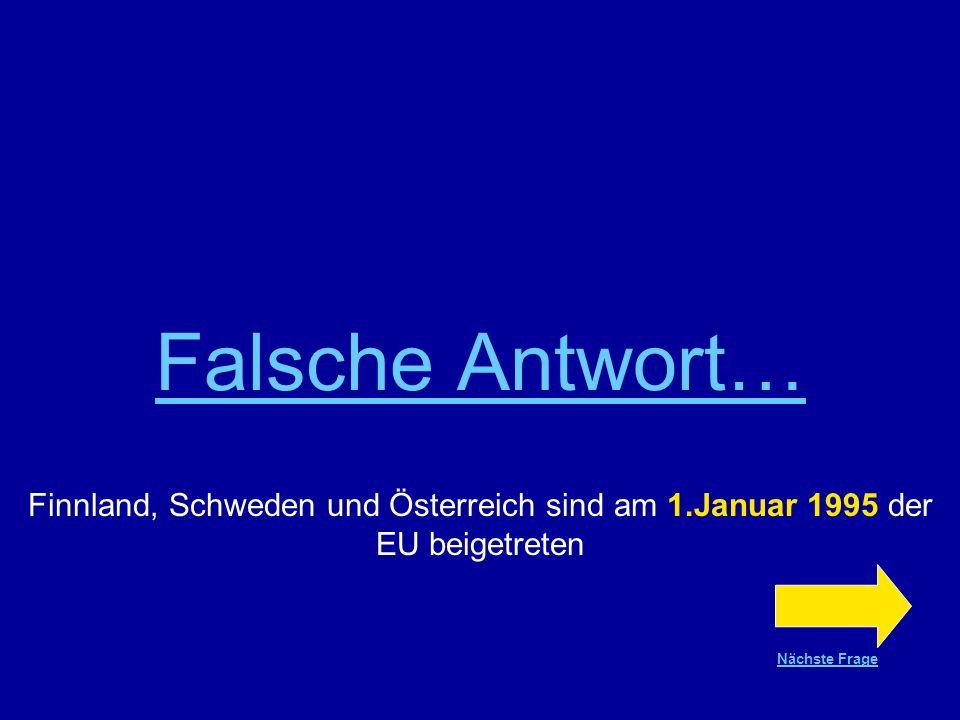Falsche Antwort… Finnland, Schweden und Österreich sind am 1.Januar 1995 der EU beigetreten.