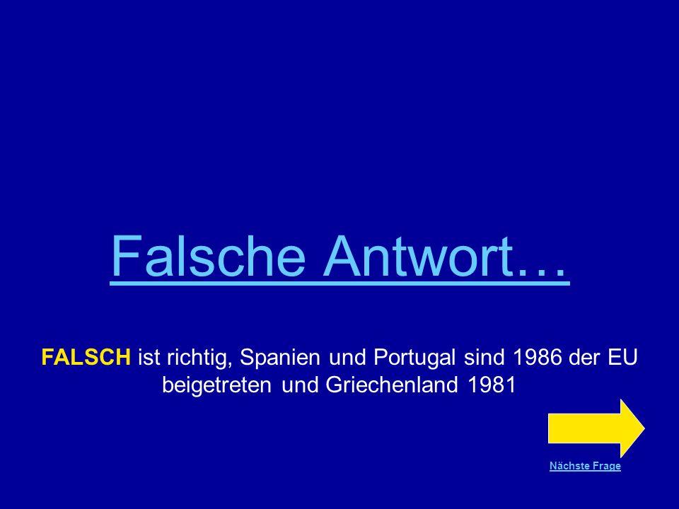 Falsche Antwort… FALSCH ist richtig, Spanien und Portugal sind 1986 der EU beigetreten und Griechenland 1981.