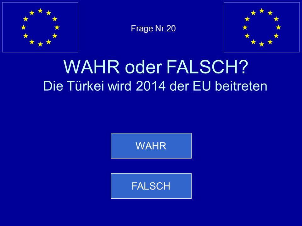 Frage Nr.20 WAHR oder FALSCH Die Türkei wird 2014 der EU beitreten