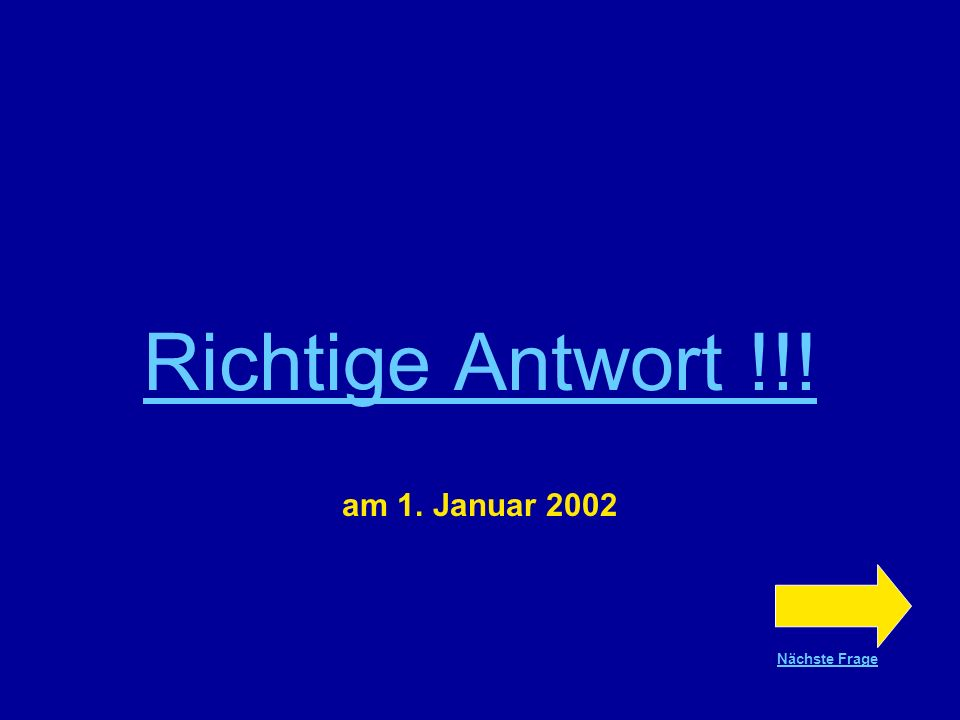 Richtige Antwort !!! am 1. Januar 2002 Nächste Frage