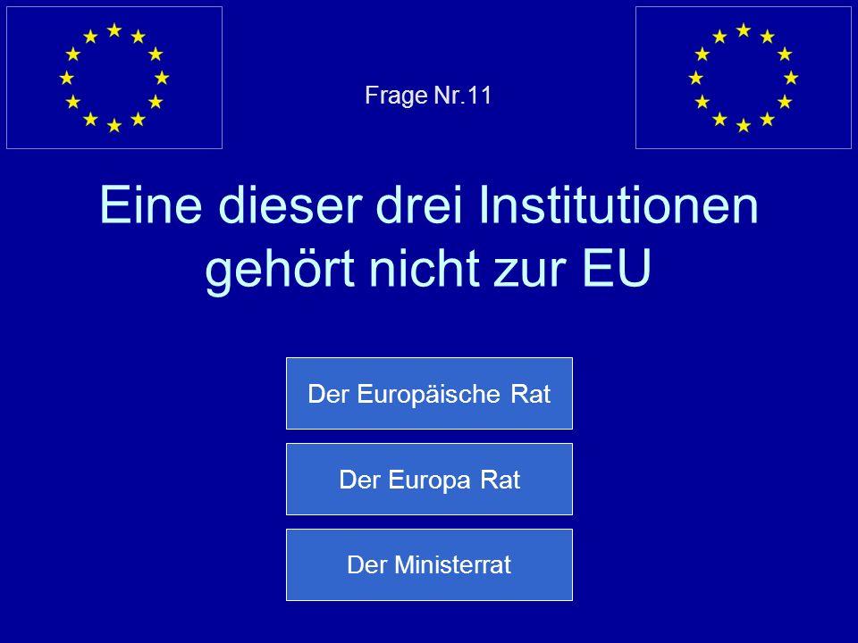 Frage Nr.11 Eine dieser drei Institutionen gehört nicht zur EU