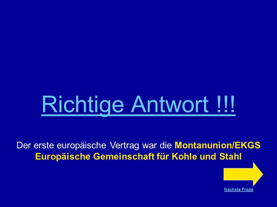 Richtige Antwort !!! Der erste europäische Vertrag war die Montanunion/EKGS Europäische Gemeinschaft für Kohle und Stahl.
