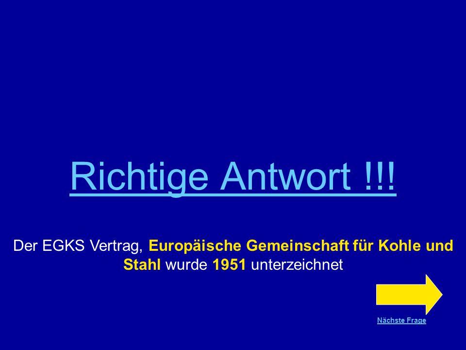 Richtige Antwort !!! Der EGKS Vertrag, Europäische Gemeinschaft für Kohle und Stahl wurde 1951 unterzeichnet.