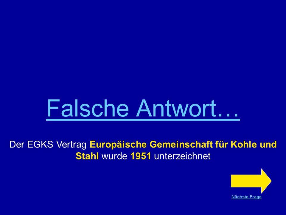 Falsche Antwort… Der EGKS Vertrag Europäische Gemeinschaft für Kohle und Stahl wurde 1951 unterzeichnet.