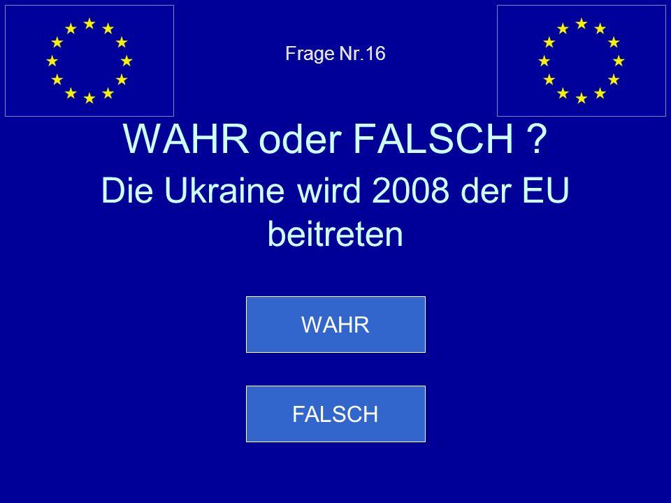 Frage Nr.16 WAHR oder FALSCH Die Ukraine wird 2008 der EU beitreten