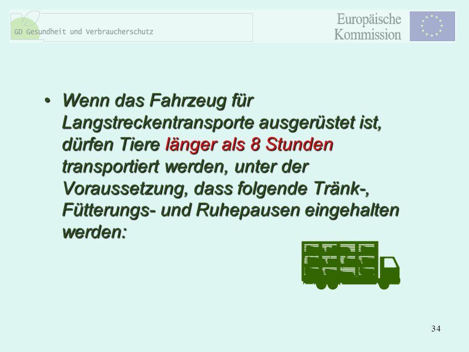 Wenn das Fahrzeug für Langstreckentransporte ausgerüstet ist, dürfen Tiere länger als 8 Stunden transportiert werden, unter der Voraussetzung, dass folgende Tränk-, Fütterungs- und Ruhepausen eingehalten werden: