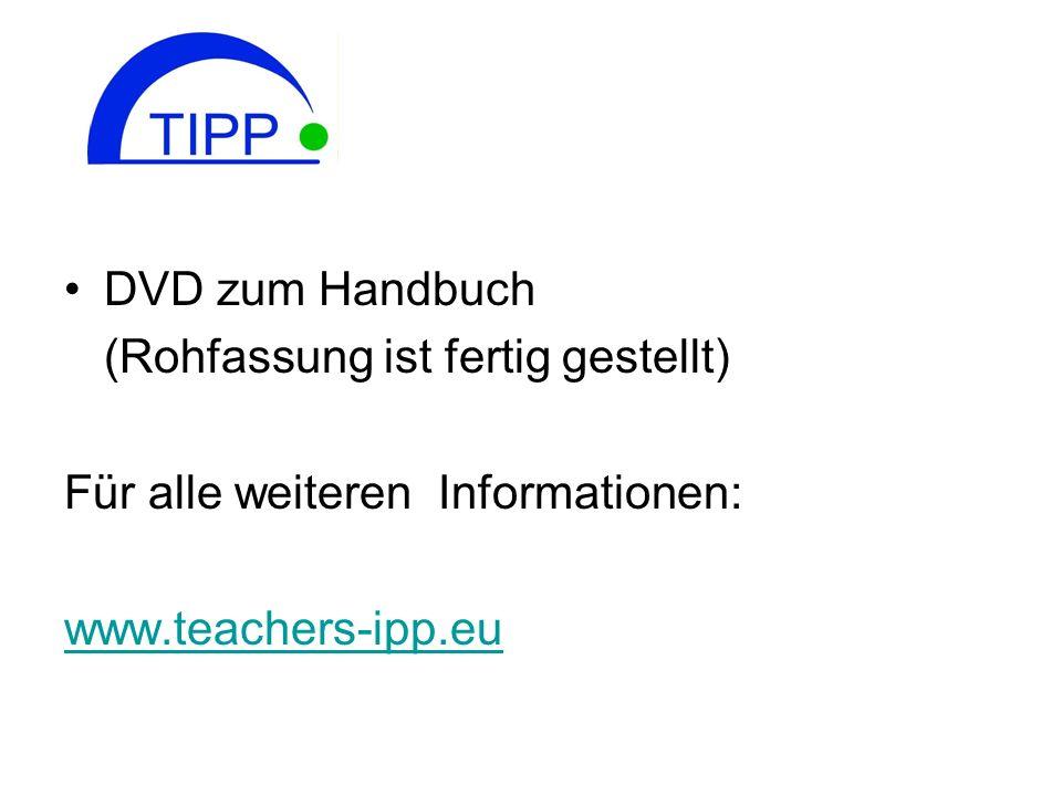 DVD zum Handbuch (Rohfassung ist fertig gestellt) Für alle weiteren Informationen: www.teachers-ipp.eu.