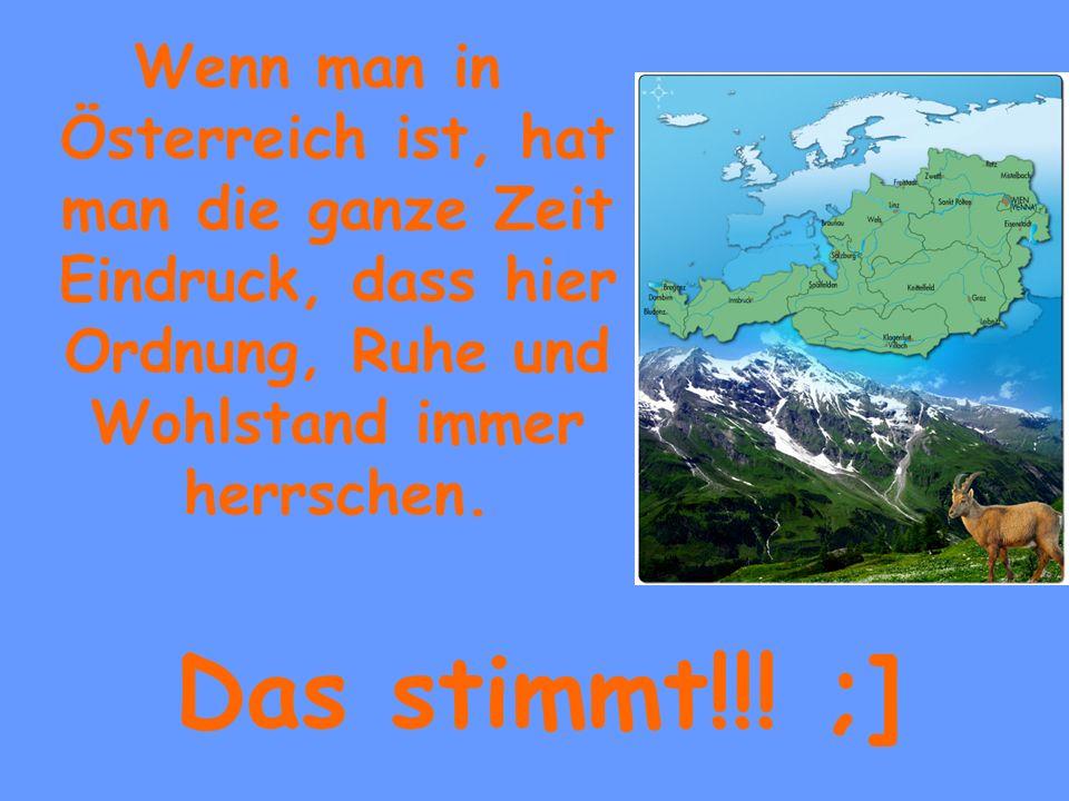 Wenn man in Österreich ist, hat man die ganze Zeit Eindruck, dass hier Ordnung, Ruhe und Wohlstand immer herrschen.
