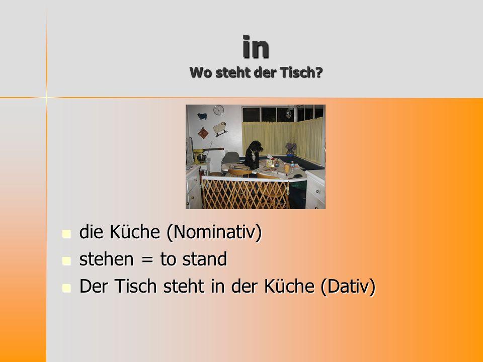 in Wo steht der Tisch die Küche (Nominativ) stehen = to stand