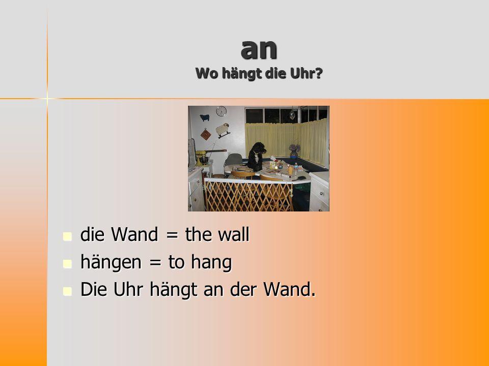 an Wo hängt die Uhr die Wand = the wall hängen = to hang