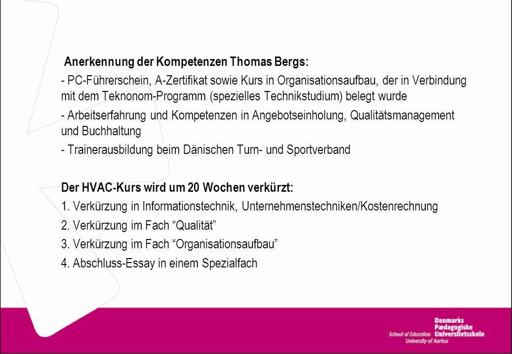 Anerkennung der Kompetenzen Thomas Bergs: - PC-Führerschein, A-Zertifikat sowie Kurs in Organisationsaufbau, der in Verbindung mit dem Teknonom-Programm (spezielles Technikstudium) belegt wurde - Arbeitserfahrung und Kompetenzen in Angebotseinholung, Qualitätsmanagement und Buchhaltung - Trainerausbildung beim Dänischen Turn- und Sportverband Der HVAC-Kurs wird um 20 Wochen verkürzt: 1.