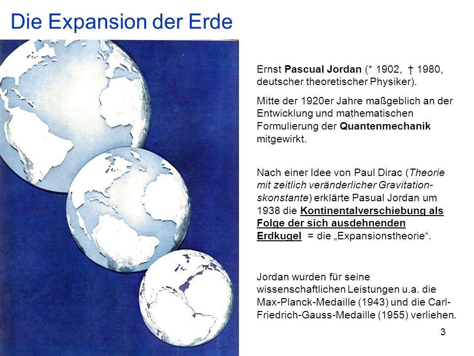 Die Expansion der Erde Ernst Pascual Jordan (* 1902, † 1980, deutscher theoretischer Physiker).
