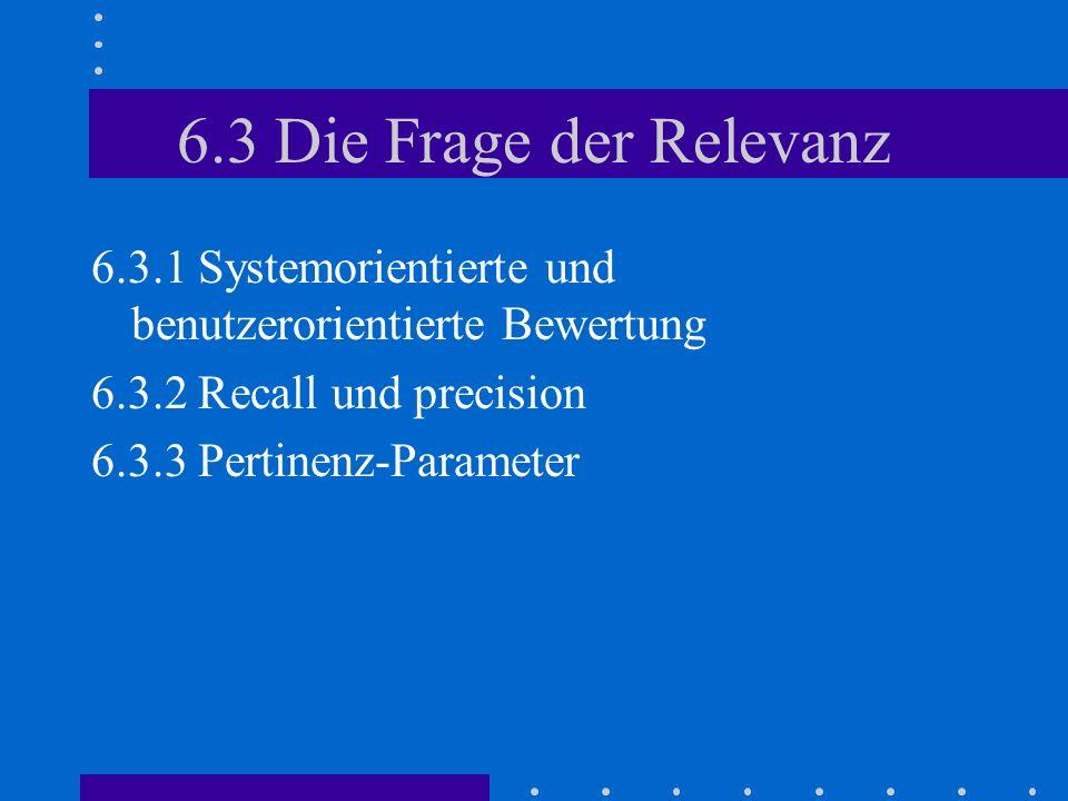 6.3 Die Frage der Relevanz 6.3.1 Systemorientierte und benutzerorientierte Bewertung. 6.3.2 Recall und precision.