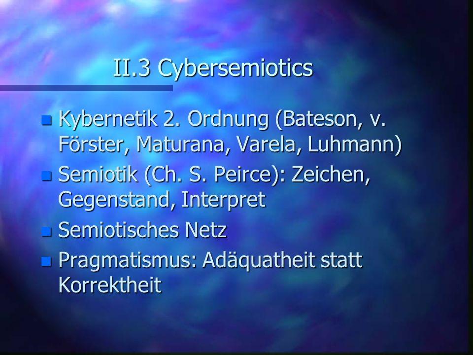 II.3 Cybersemiotics Kybernetik 2. Ordnung (Bateson, v. Förster, Maturana, Varela, Luhmann) Semiotik (Ch. S. Peirce): Zeichen, Gegenstand, Interpret.