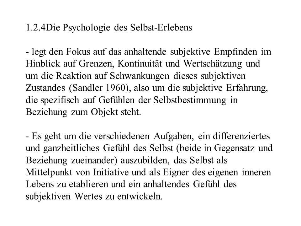 1.2.4Die Psychologie des Selbst-Erlebens - legt den Fokus auf das anhaltende subjektive Empfinden im Hinblick auf Grenzen, Kontinuität und Wertschätzung und um die Reaktion auf Schwankungen dieses subjektiven Zustandes (Sandler 1960), also um die subjektive Erfahrung, die spezifisch auf Gefühlen der Selbstbestimmung in Beziehung zum Objekt steht.